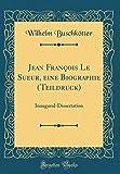 img - for Jean Fran ois Le Sueur, eine Biographie (Teildruck): Inaugural-Dissertation (Classic Reprint) (German Edition) book / textbook / text book