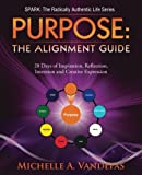 PURPOSE: The Alignment Guide: 28 Days of Inspiration, Reflection, Intention and Creative Expression. (SPARK: The Radically Authentic Life) (Volume 1)