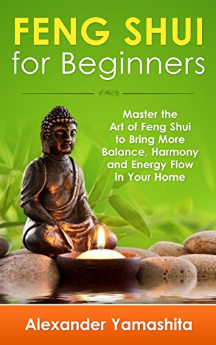 Feng Shui: Feng Shui For Beginners: Master the Art of Feng Shui to Bring