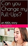 Can you Change my Pull-Ups?: an ABDL story (Diapered by Your Babysitter Book 4)