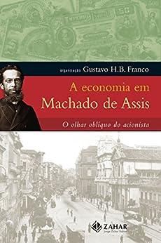A economia em Machado de Assis: O olhar oblíquo do acionista por [de Assis, Machado , Franco, Gustavo H.B.]
