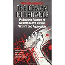 Iceman Inheritance : Prehistoric Sources of Western Man's Racism, Sexism and Aggression