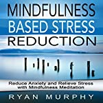 Mindfulness Based Stress Reduction: Reduce Anxiety and Relieve Stress with Mindfulness Meditation | Ryan Murphy
