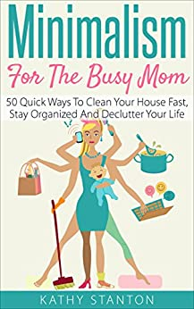 Minimalism For The Busy Mom Quick Ways To Clean Your House