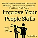 Improve Your People Skills: Build and Manage Relationships, Communicate Effectively, Understand Others, and Become the Ultimate People Person | Patrick King