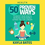 Health: 50 Proven Ways to Boost Your Health, Increase Your Energy & Make You Live Longer! | Kayla Bates
