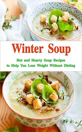 Winter Soup: Hot and Hearty Soup Recipes to Help You Lose Weight Without Dieting: Health and Fitness on a Budget (Souping and Soup Diet Cookbook Book 1) by [Grey, Alissa Noel]