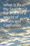 "What Is Real? My Search for Truth in a World of Chaos and Confusion: ""Believe What is True"""