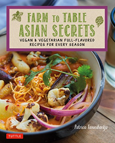 Farm to Table Asian Secrets: Vegan & Vegetarian Full-Flavored Recipes for Every Season by Patricia Tanumihardja