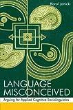 Language Misconceived: Arguing for Applied Cognitive Sociolinguistics, Karol Janicki, 080585682X