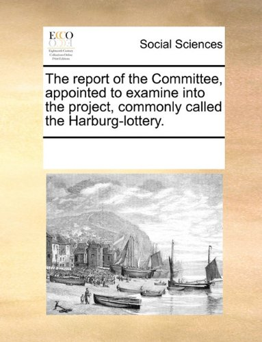 Read Online The report of the Committee, appointed to examine into the project, commonly called the Harburg-lottery. pdf