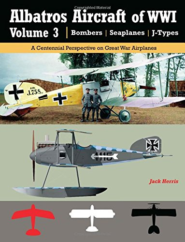 Albatros Aircraft of WWI   Volume 3 ? Bombers, Seaplanes, J-Types: A Centennial Perspective on Great War Airplanes (Great War Aviation) (Volume 26)