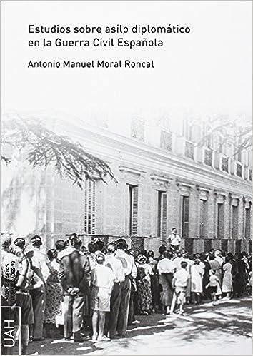 ESTUDIOS SOBRE ASILO DIPLOMÁTICO EN LA GUERRA CIVIL ESPAÑOLA Monografías Humanidades: Amazon.es: Moral Roncal, Antonio Manuel: Libros