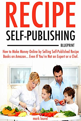 Recipe Self-Publishing Blueprint: How to Make Money Online by Selling Self-Published Recipe Books on Amazon… Even If You're Not an Expert or a Chef.
