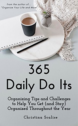 365 Daily Do Its: Organizing Tips and Challenges  to Help You Get (and Stay)  Organized Throughout the Year by [Scalise, Christina]