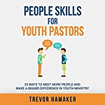 People Skills for Youth Pastors: 33 Ways to Meet More People and Make a Bigger Difference in Youth Ministry - Youth Pastor Skills Book 1 | Trevor Hamaker