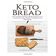 Keto Bread Cookbook: Over 200 Proven & Easy Low Carb Ketogenic Bread Recipes for Weight Loss & Happy Living. Low Carb Keto Bread, Buns, Muffins, Bars Waffles & Other Delights
