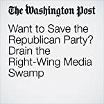 Want to Save the Republican Party? Drain the Right-Wing Media Swamp | Catherine Rampell