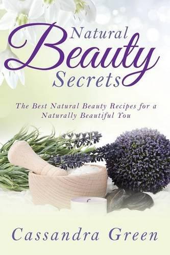 Read Online Natural Beauty Secrets: The Best Natural Beauty Recipes for a Naturally Beautiful You pdf epub