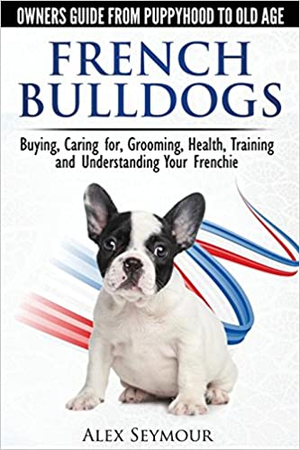 French Bulldogs Owners Guide From Puppy To Old Age Buying Caring