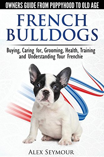 French Bulldogs - Owners Guide from Puppy to Old Age. Buying, Caring For, Grooming, Health, Training and Understanding Your Frenchie ()