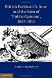 British Political Culture and the Idea of 'Public Opinion', 1867–1914, James Thompson, 1107026792