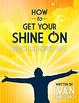 How To Get Your Shine On: From The Inside Out (How to Change Your Life) by [Campuzano, Ivan ]