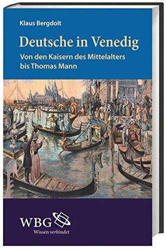 Deutsche in Venedig: Von den Kaisern des Mittelalters bis zu Thomas Mann