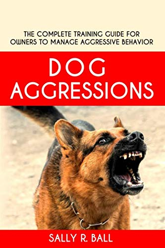 Dog Aggressions: The Complete Training Guide For Owners To Manage Aggressive Behavior (Dog Training For Aggressive Dogs)