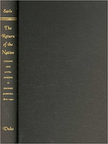 Return of the Native: Indians and Myth-making in Spanish America, 1810-1930