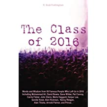 The Class of 2016: Words and Wisdom from 50 Famous People Who Left Us in 2016 Including Muhammad Ali, David Bowie, Gene Wilder, Pat Conroy, Carrie Fisher, John Glenn, Merle Haggard, Harper Lee, Gordie Howe, Alan Rickman, Nancy Reagan, Alan Thicke, Arnold Palmer, and Prince