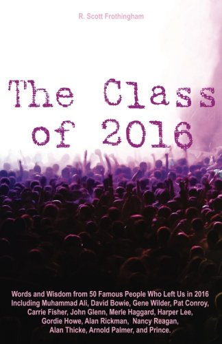 Download The Class of 2016: Words and Wisdom from 50 Famous People Who Left Us in 2016 Including Muhammad Ali, David Bowie, Gene Wilder, Pat Conroy, Carrie ... Alan Thicke, Arnold Palmer, and Prince ebook
