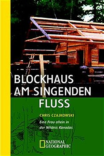 Blockhaus am singenden Fluss: Eine Frau allein in der Wildnis Kanadas (National Geographic Adventure Press)