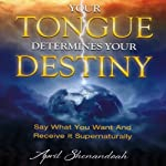 Your Tongue Determines Your Destiny: Say What You Want and Receive It Supernaturally | April Shenandoah