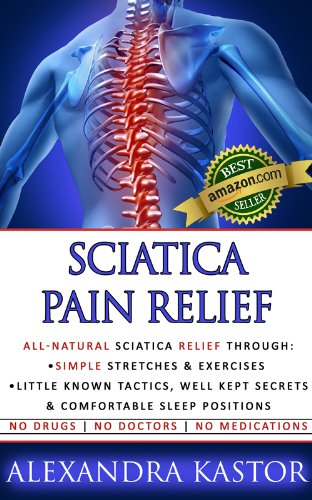 Sciatica Pain Relief: All-Natural Sciatica Relief Through Simple Stretches & Exercises, Little Known Tactics, Well Kept Secrets & Comfortable Sleep Positions