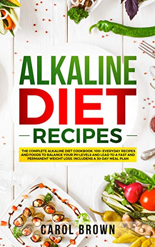 Alkaline Diet Recipes: The Complete Alkaline Diet Cookbook. 100+ Everyday Recipes and Foods To Balance Your PH Levels and Lead to a Fast and Permanent Weight Loss. Includes a 30-Day Meal Plan by Carol Brown