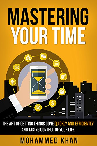 (Mastering Your Time: The Art Of Getting Things Done Quickly And Efficiently And Taking Control Of Your Life)