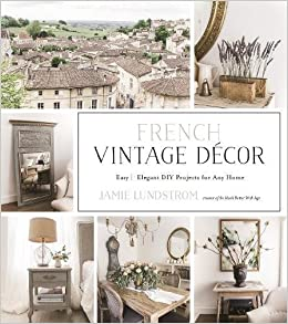 French Vintage Decor Easy And Elegant DIY Projects For Any Home Jamie Lundstrom 9781624145421 Amazon Books