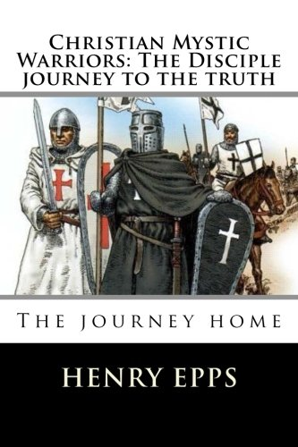 Christian Mystic Warriors: The Disciple journey to the truth: The journey home