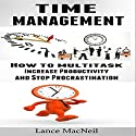 Time Management: How to Multitask, Increase Productivity, and Stop Procrastination Audiobook by Lance MacNeil Narrated by Craig Beck