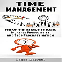 Time Management: How to Multitask, Increase Productivity, and Stop Procrastination
