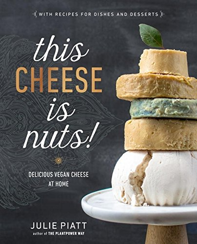 This Cheese is Nuts!: Delicious Vegan Cheese at Home by Julie Piatt