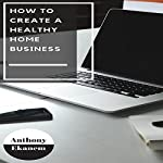 How to Create a Healthy Home Business | Anthony Ekanem