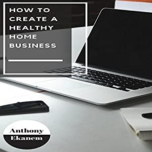 How to Create a Healthy Home Business Audiobook