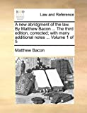 A New Abridgment of the Law by Matthew Bacon the Third Edition, Corrected; with Many Additional Notes, Matthew Bacon, 1170969992