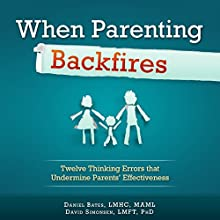 When Parenting Backfires: Twelve Thinking Errors that Undermine Parents Effectiveness Audiobook by Daniel Bates Narrated by Michael Hanko