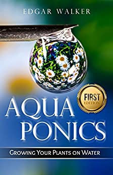 Aquaponics: Ultimate Complete Essential, Gardening Guide to Growing Vegetables, Fruits, Herbs and Raising Fish From Beginner to Expert (Hydroponics, Organic Gardening, Self Sufficiency, Homesteading)