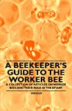 A Beekeeper's Guide to the Worker Bee - a Collection of Articles on Worker Bees and Their Role in the Apiary, Various, 1446542750