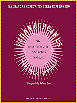 Vegan Cupcakes Take Over the World: 75 Dairy-Free Recipes for Cupcakes that Rule by [Moskowitz, Isa Chandra, Romero, Terry Hope]