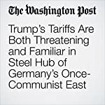 Trump's Tariffs Are Both Threatening and Familiar in Steel Hub of Germany's Once-Communist East | Griff Witte,Luisa Beck